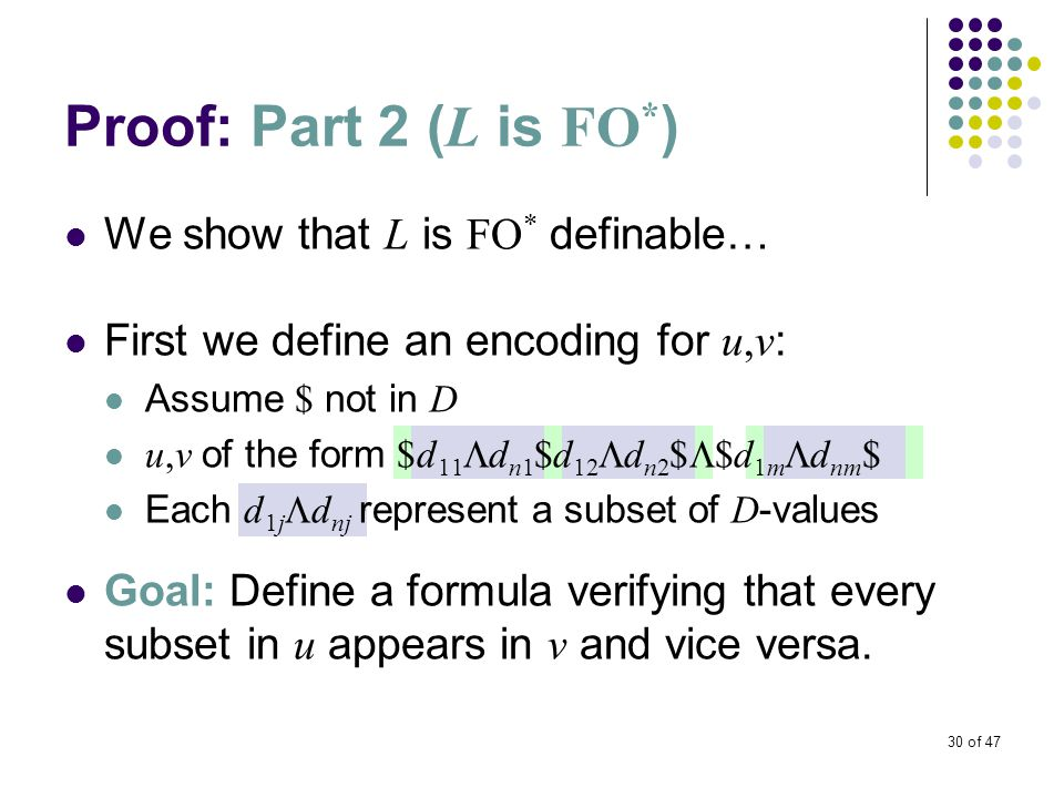 30 of 47 Proof: Part 2 ( L is FO * ) We show that L is FO * definable… First we define an encoding for u,v : Assume $ not in D u,v of the form $d 11  d n1 $d 12  d n2 $  $d 1m  d nm $ Each d 1j  d nj represent a subset of D -values Goal: Define a formula verifying that every subset in u appears in v and vice versa.