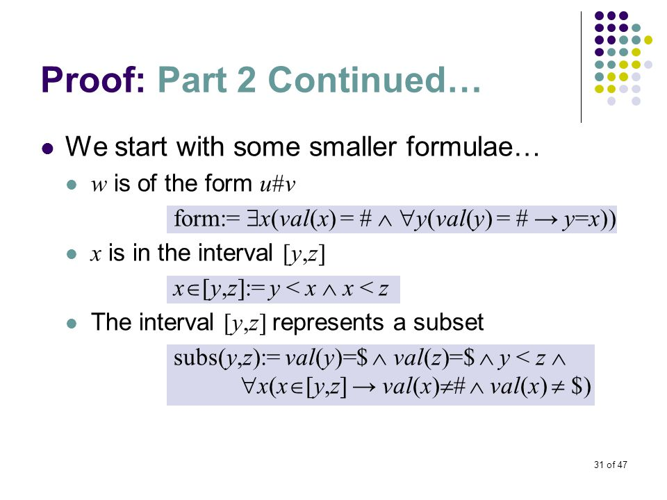 31 of 47 Proof: Part 2 Continued… We start with some smaller formulae… w is of the form u#v form:=  x(val(x) = #   y(val(y) = # → y=x)) x is in the interval [y,z] x  [y,z]:= y < x  x < z The interval [y,z] represents a subset subs(y,z):= val(y)=$  val(z)=$  y < z   x(x  [y,z] → val(x)  #  val(x)  $)