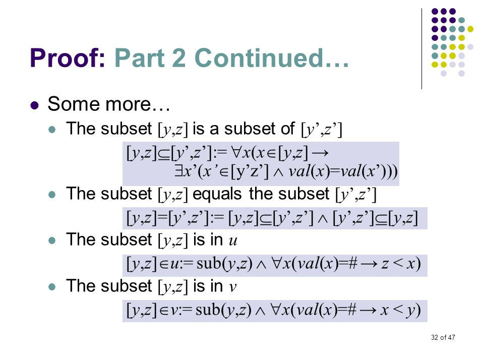 32 of 47 Proof: Part 2 Continued… Some more… The subset [y,z] is a subset of [y',z'] [y,z]  [y',z']:=  x(x  [y,z] →  x'(x'  [y'z']  val(x)=val(x'))) The subset [y,z] equals the subset [y',z'] [y,z]=[y',z']:= [y,z]  [y',z']  [y',z']  [y,z] The subset [y,z] is in u [y,z]  u:= sub(y,z)   x(val(x)=# → z < x) The subset [y,z] is in v [y,z]  v:= sub(y,z)   x(val(x)=# → x < y)