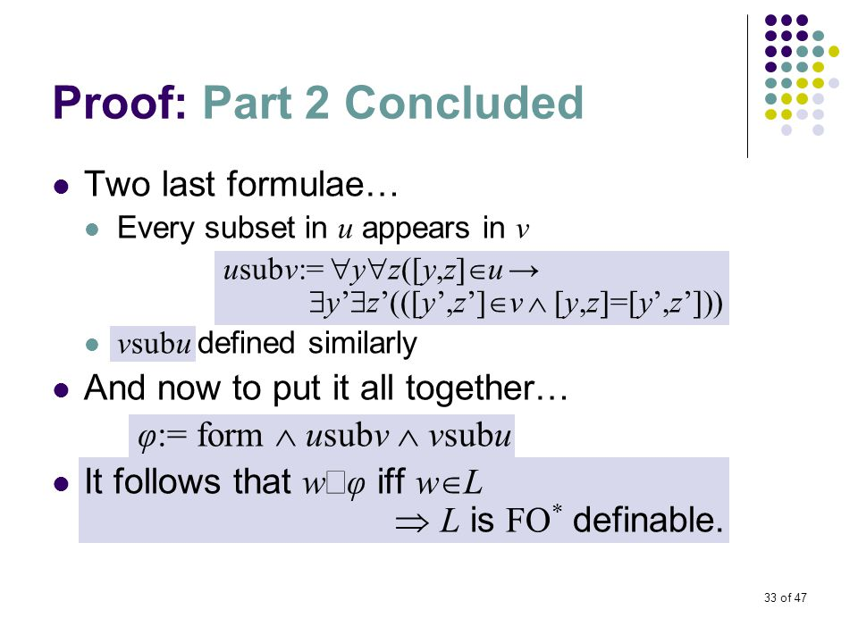 33 of 47 Proof: Part 2 Concluded Two last formulae… Every subset in u appears in v usubv:=  y  z([y,z]  u →  y'  z'(([y',z']  v  [y,z]=[y',z'])) vsubu defined similarly And now to put it all together… φ:= form  usubv  vsubu It follows that w  φ iff w  L  L is FO * definable.