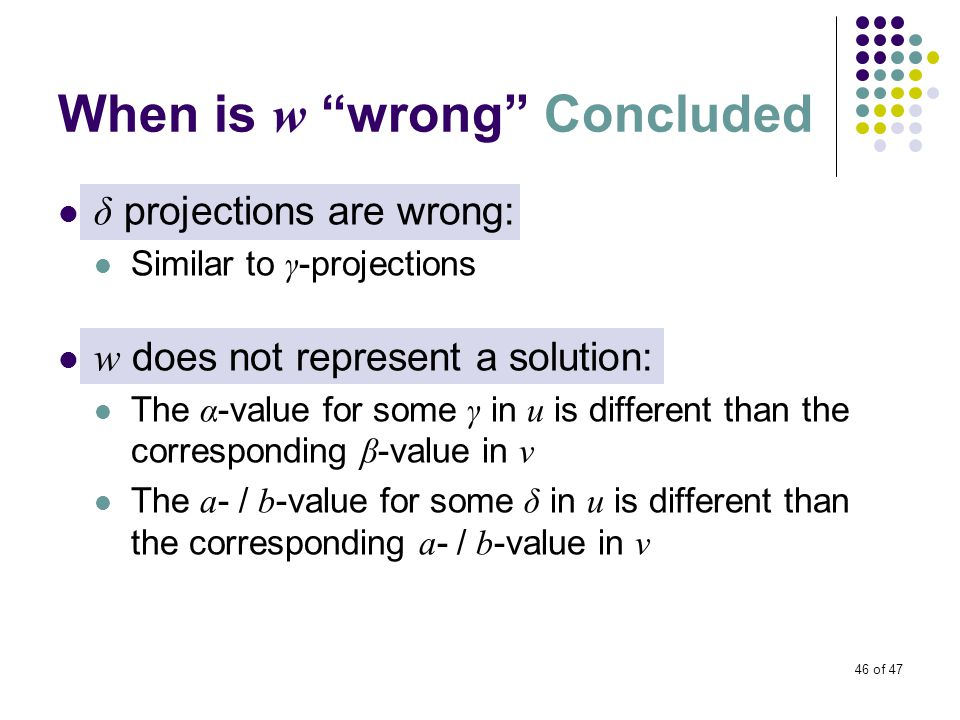 46 of 47 When is w wrong Concluded δ projections are wrong: Similar to γ -projections w does not represent a solution: The α -value for some γ in u is different than the corresponding β -value in v The a - / b -value for some δ in u is different than the corresponding a - / b -value in v