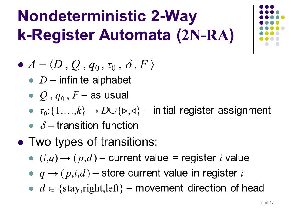 5 of 47 Nondeterministic 2-Way k-Register Automata ( 2N-RA ) A =  D, Q, q 0, τ 0, , F  D – infinite alphabet Q, q 0, F – as usual τ 0 :{1,…,k} → D  { ⊳, ⊲ } – initial register assignment  – transition function Two types of transitions: (i,q) → ( p,d ) – current value = register i value q → ( p,i,d ) – store current value in register i d  {stay,right,left} – movement direction of head