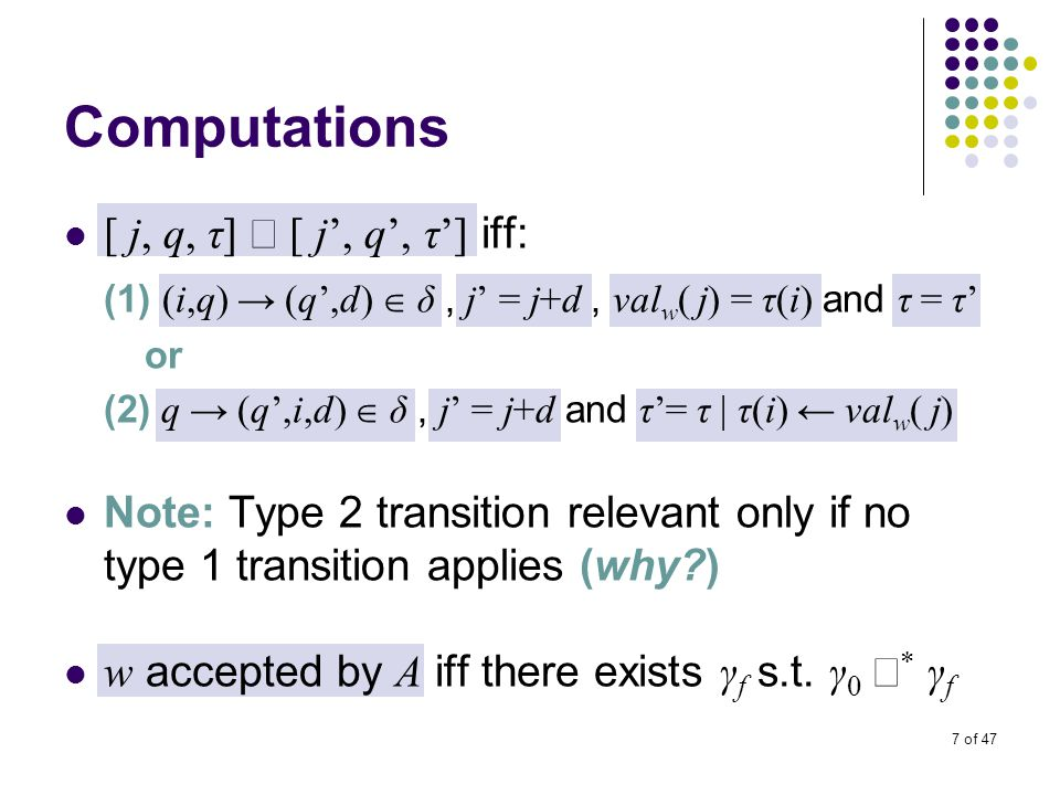 7 of 47 Computations [ j, q, τ]  [ j', q', τ'] iff: (1) (i,q) → (q',d)  δ, j' = j+d, val w ( j) = τ(i) and τ = τ' or (2) q → (q',i,d)  δ, j' = j+d and τ'= τ | τ(i) ← val w ( j) Note: Type 2 transition relevant only if no type 1 transition applies (why ) w accepted by A iff there exists γ f s.t.