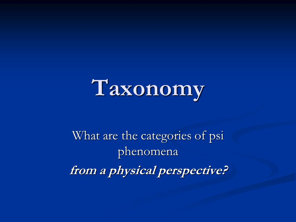Taxonomy What are the categories of psi phenomena from a physical perspective