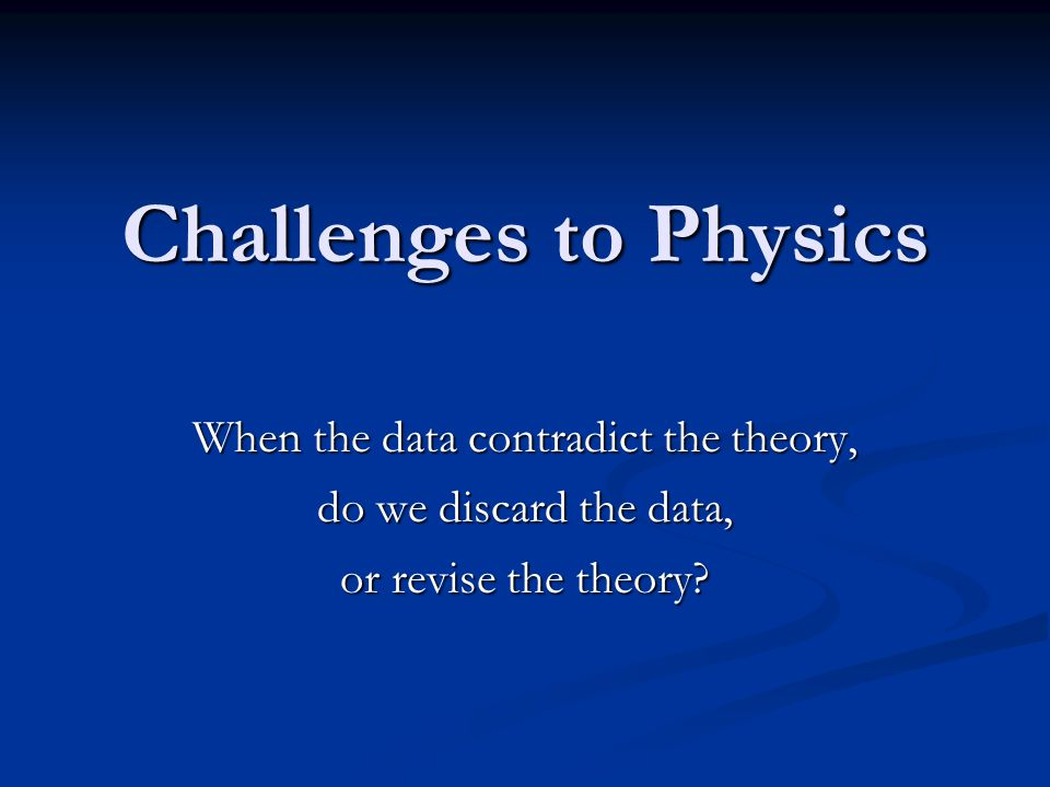 Challenges to Physics When the data contradict the theory, do we discard the data, or revise the theory