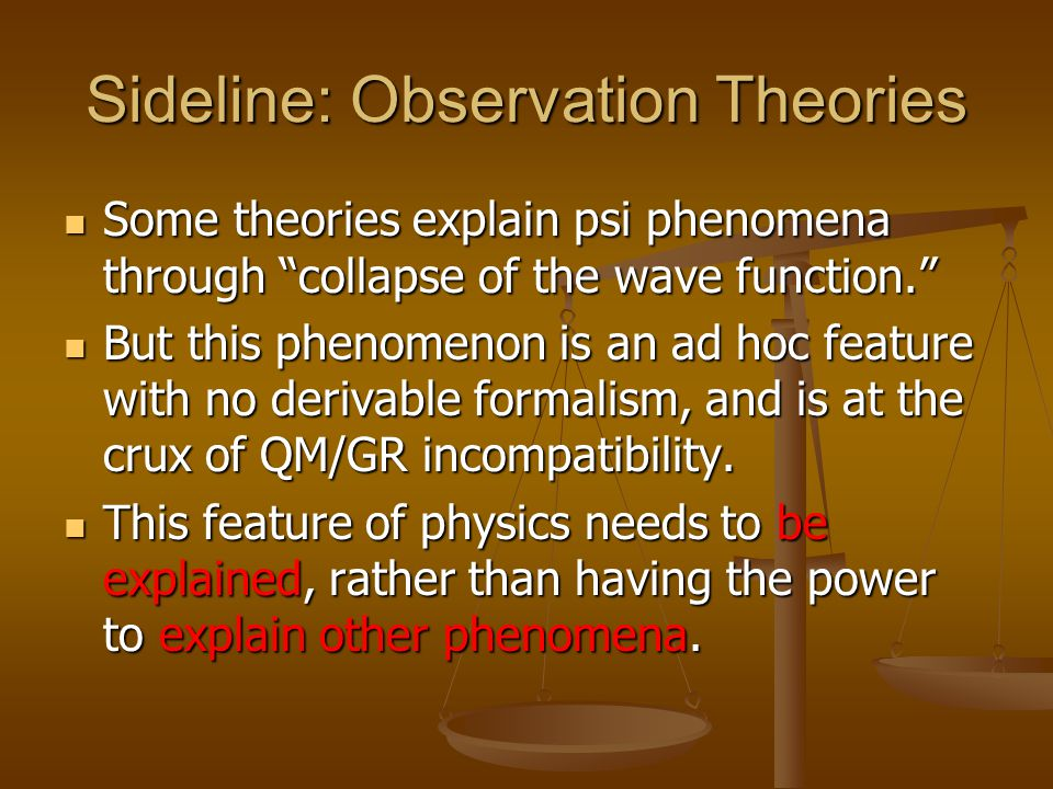 Sideline: Observation Theories Some theories explain psi phenomena through collapse of the wave function. Some theories explain psi phenomena through collapse of the wave function. But this phenomenon is an ad hoc feature with no derivable formalism, and is at the crux of QM/GR incompatibility.