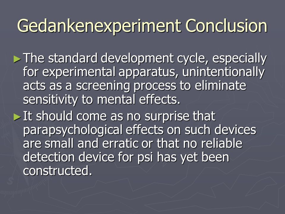 Gedankenexperiment Conclusion ► The standard development cycle, especially for experimental apparatus, unintentionally acts as a screening process to eliminate sensitivity to mental effects.