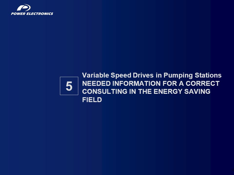 39 Variable Speed Drives in Pumping Stations NEEDED INFORMATION FOR A CORRECT CONSULTING IN THE ENERGY SAVING FIELD 5