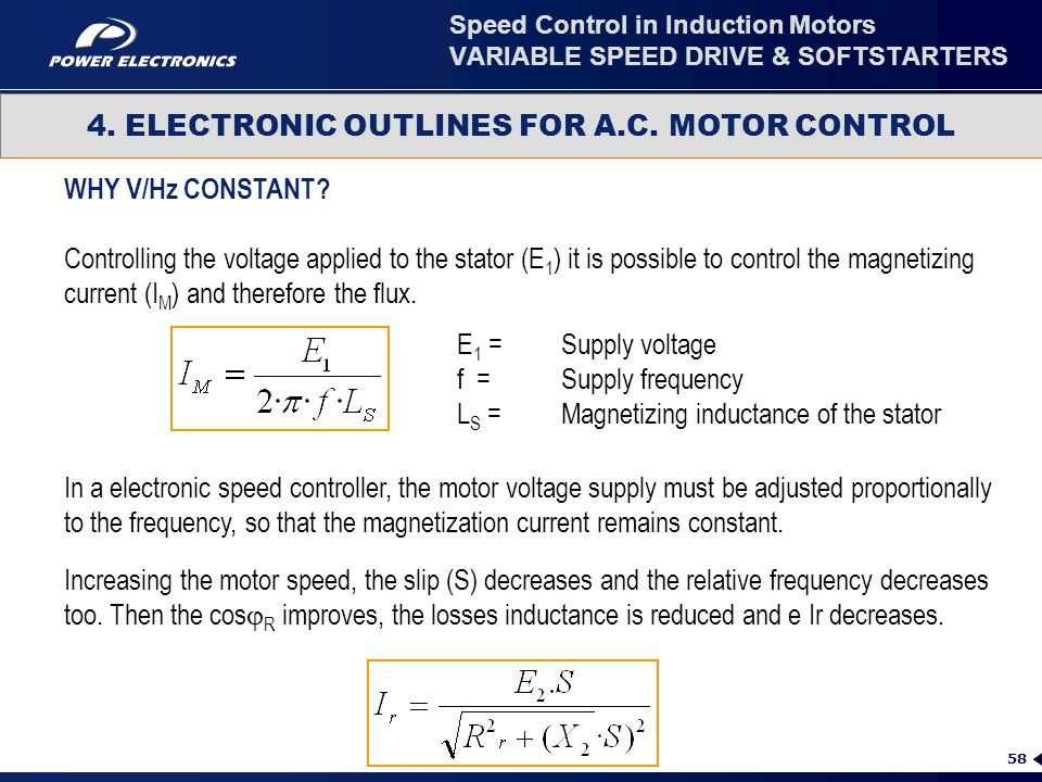 58 4. ELECTRONIC OUTLINES FOR A.C. MOTOR CONTROL Speed Control in Induction Motors VARIABLE SPEED DRIVE & SOFTSTARTERS WHY V/Hz CONSTANT? Controlling
