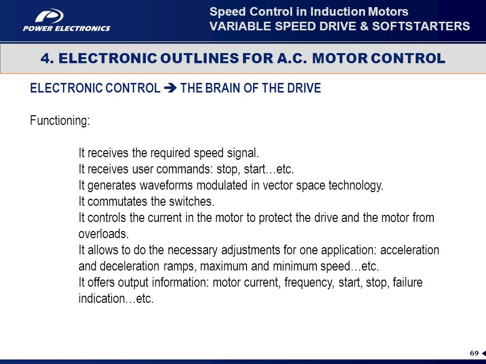 69 4. ELECTRONIC OUTLINES FOR A.C. MOTOR CONTROL Speed Control in Induction Motors VARIABLE SPEED DRIVE & SOFTSTARTERS ELECTRONIC CONTROL  THE BRAIN