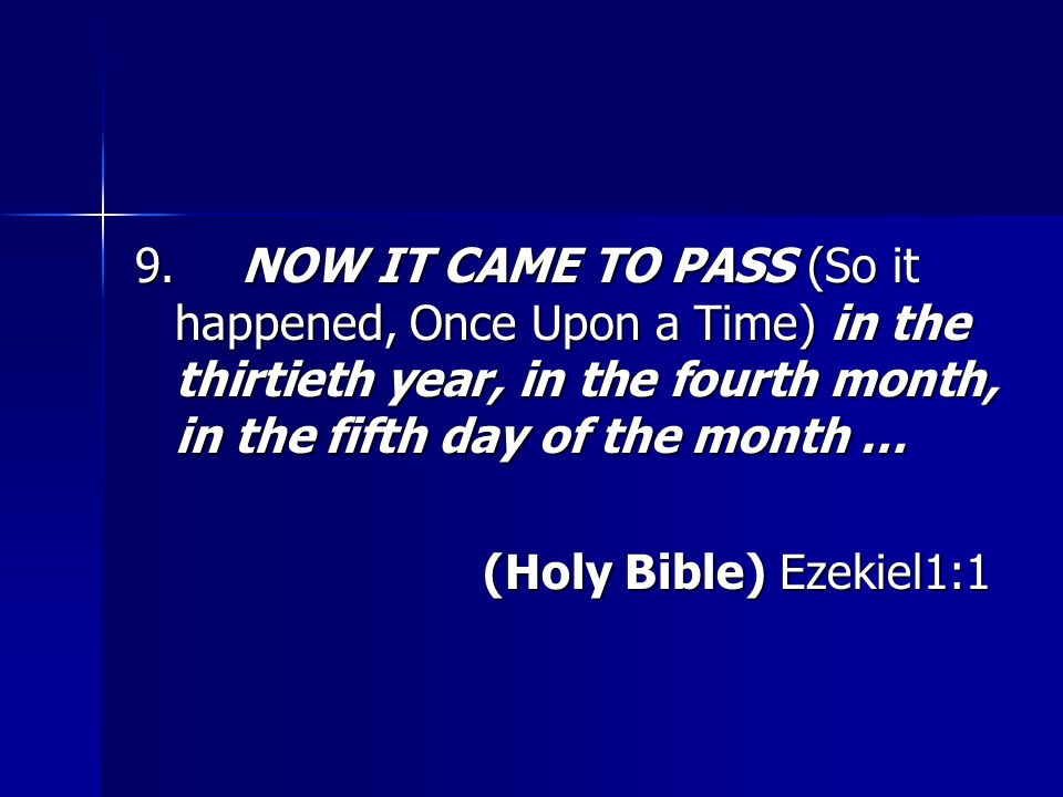 9.NOW IT CAME TO PASS (So it happened, Once Upon a Time) in the thirtieth year, in the fourth month, in the fifth day of the month … (Holy Bible) Ezekiel1:1