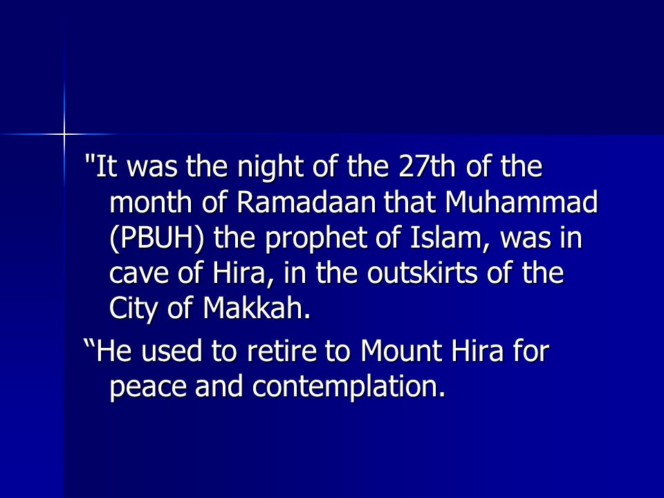 It was the night of the 27th of the month of Ramadaan that Muhammad (PBUH) the prophet of Islam, was in cave of Hira, in the outskirts of the City of Makkah.