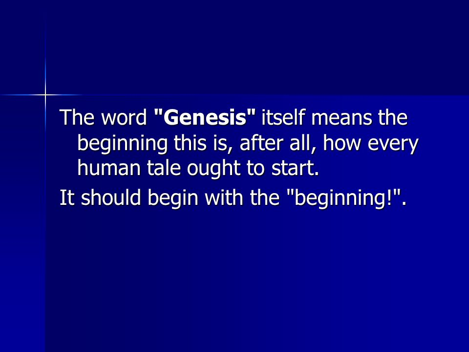 The word Genesis itself means the beginning this is, after all, how every human tale ought to start.
