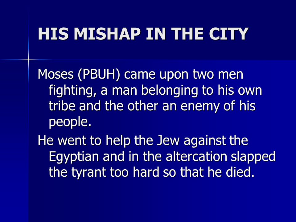 HIS MISHAP IN THE CITY Moses (PBUH) came upon two men fighting, a man belonging to his own tribe and the other an enemy of his people.