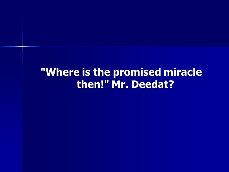 Where is the promised miracle then! Mr. Deedat