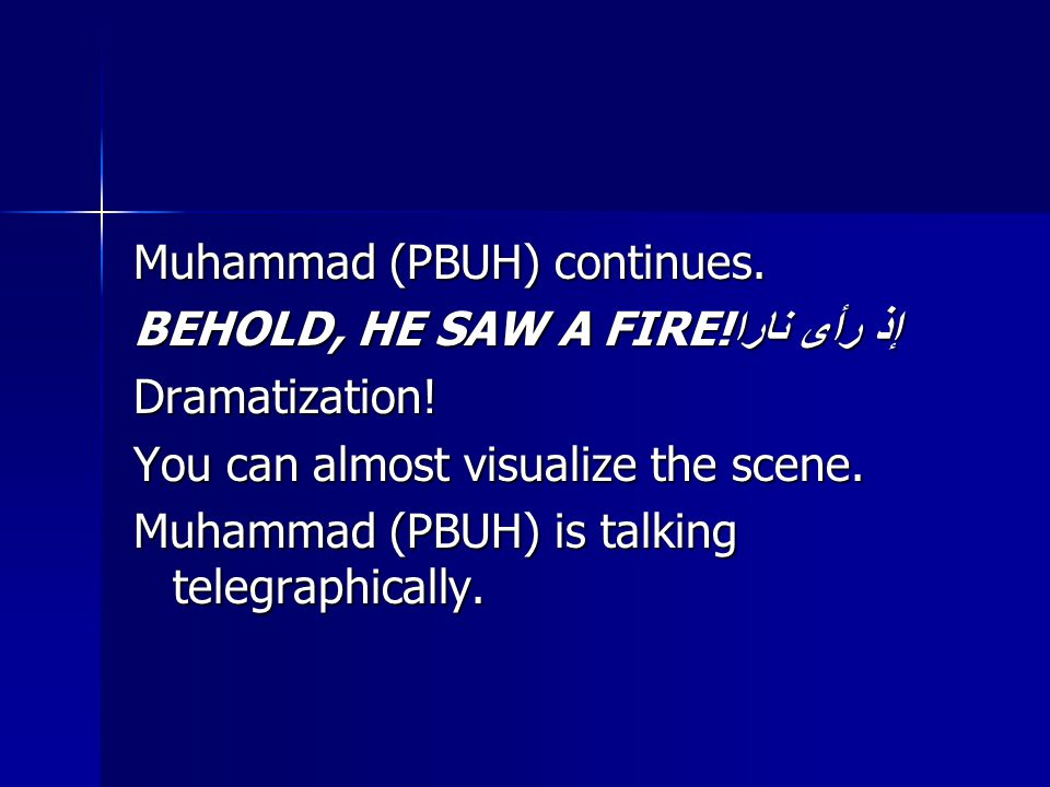 Muhammad (PBUH) continues. BEHOLD, HE SAW A FIRE! إذ رأى نارا Dramatization! You can almost visualize the scene. Muhammad (PBUH) is talking telegraphi