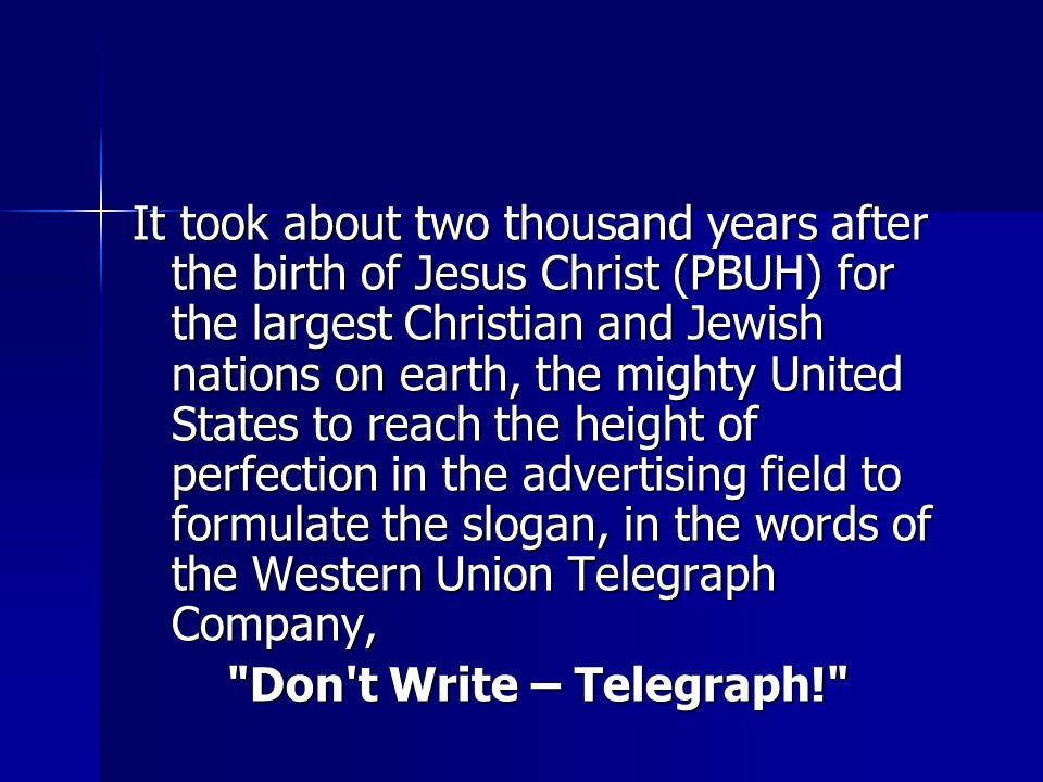 It took about two thousand years after the birth of Jesus Christ (PBUH) for the largest Christian and Jewish nations on earth, the mighty United States to reach the height of perfection in the advertising field to formulate the slogan, in the words of the Western Union Telegraph Company, Don t Write – Telegraph! Don t Write – Telegraph!