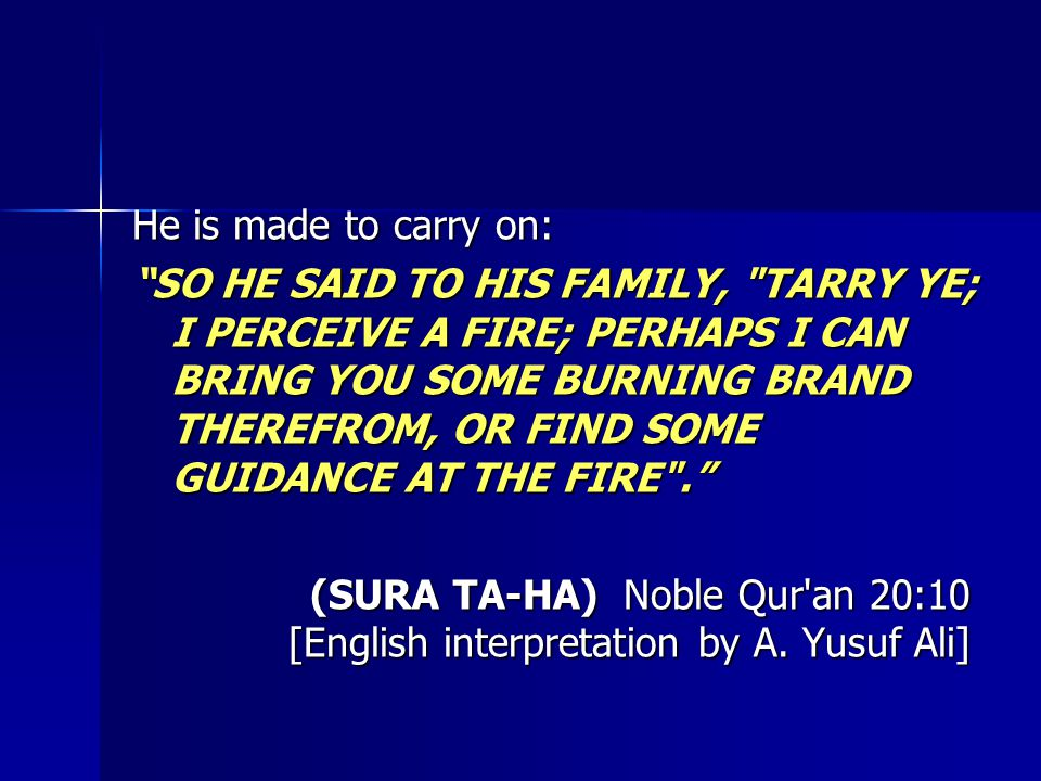 He is made to carry on: SO HE SAID TO HIS FAMILY, TARRY YE; I PERCEIVE A FIRE; PERHAPS I CAN BRING YOU SOME BURNING BRAND THEREFROM, OR FIND SOME GUIDANCE AT THE FIRE . (SURA TA-HA) Noble Qur an 20:10 [English interpretation by A.