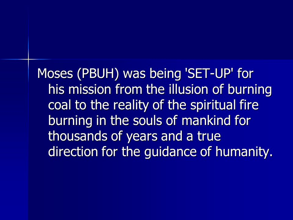 Moses (PBUH) was being SET-UP for his mission from the illusion of burning coal to the reality of the spiritual fire burning in the souls of mankind for thousands of years and a true direction for the guidance of humanity.
