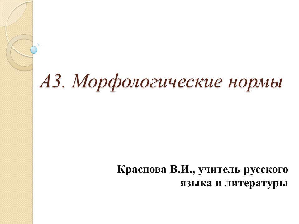 А3. Морфологические нормы А3. Морфологические нормы Краснова В.И., учитель русского языка и литературы