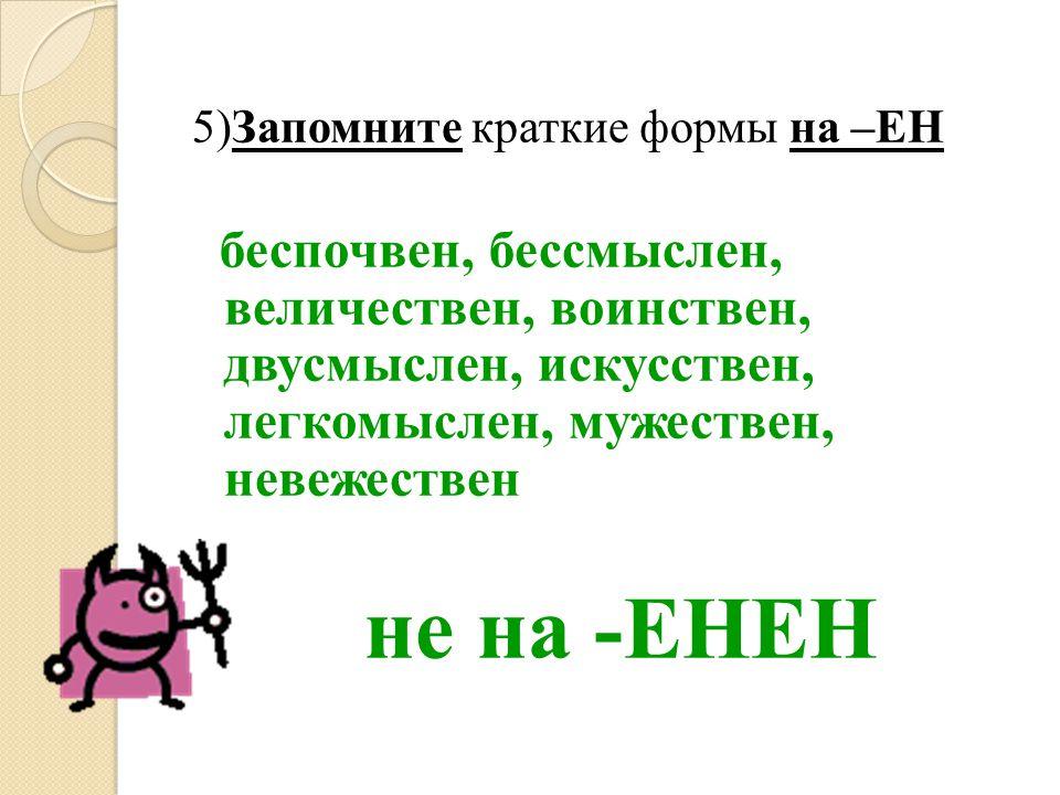 5)Запомните краткие формы на –ЕН беспочвен, бессмыслен, величествен, воинствен, двусмыслен, искусствен, легкомыслен, мужествен, невежествен не на -ЕНЕ
