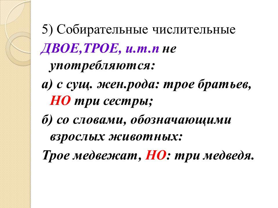 5) Собирательные числительные ДВОЕ,ТРОЕ, и.т.п не употребляются: а) с сущ. жен.рода: трое братьев, НО три сестры; б) со словами, обозначающими взрослы