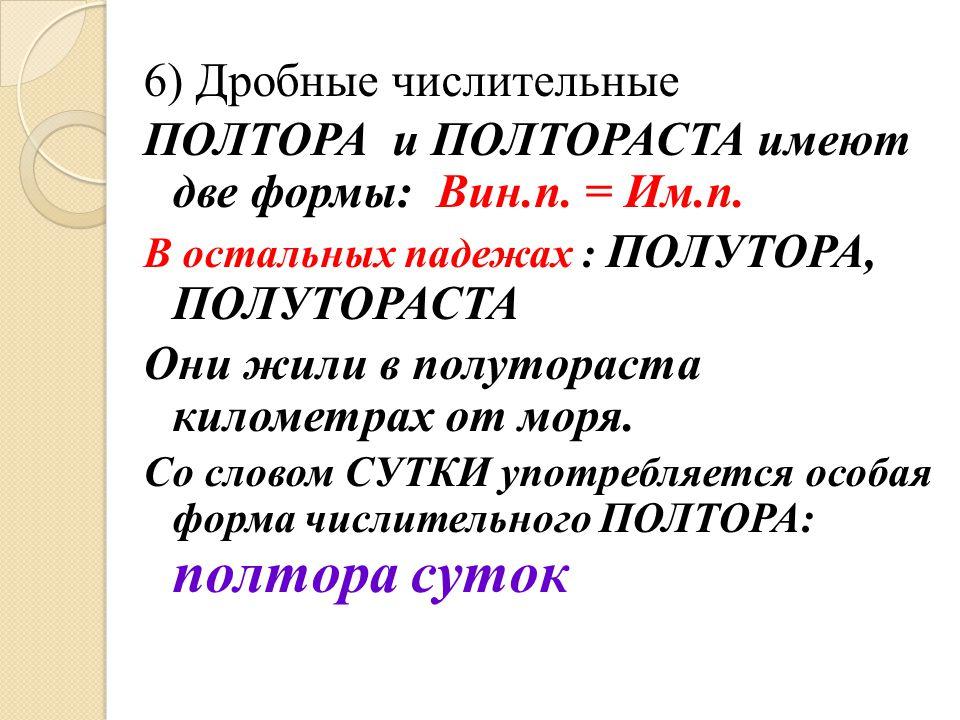 6) Дробные числительные ПОЛТОРА и ПОЛТОРАСТА имеют две формы: Вин.п. = Им.п. В остальных падежах : ПОЛУТОРА, ПОЛУТОРАСТА Они жили в полутораста киломе