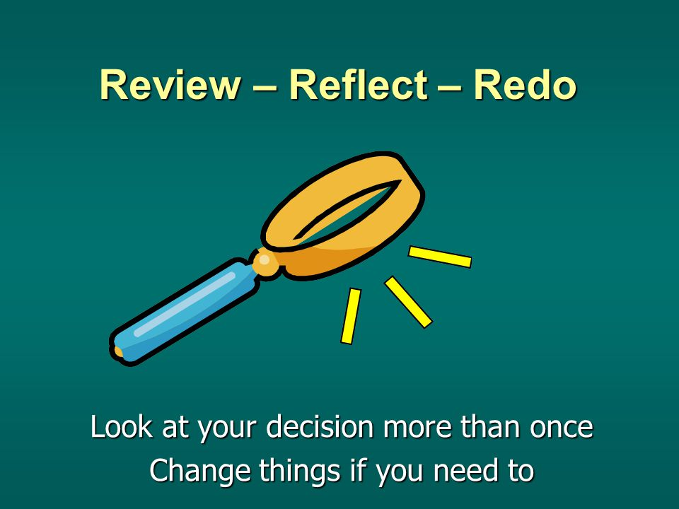 Review – Reflect – Redo Look at your decision more than once Change things if you need to