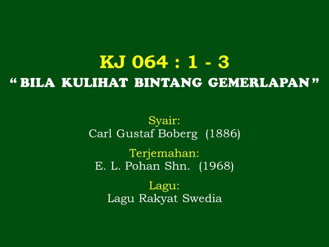 """KJ 064 : 1 - 3 """" BILA KULIHAT BINTANG GEMERLAPAN """" Syair: Carl Gustaf Boberg (1886) Terjemahan: E. L. Pohan Shn. (1968) Lagu: Lagu Rakyat Swedia"""