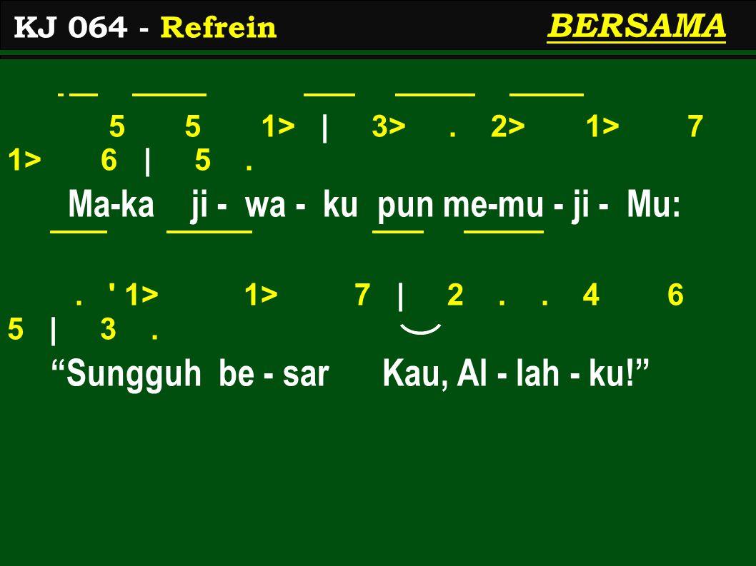 "5 5 1> | 3>. 2> 1> 7 1> 6 | 5. Ma-ka ji - wa - ku pun me-mu - ji - Mu:. ' 1> 1> 7 | 2.. 4 6 5 | 3. ""Sungguh be - sar Kau, Al - lah - ku!"" KJ 064 - Ref"