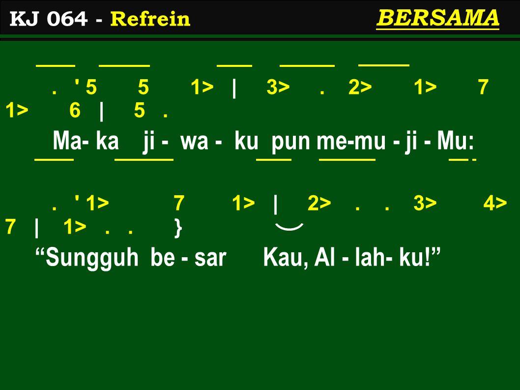 ". ' 5 5 1> | 3>. 2> 1> 7 1> 6 | 5. Ma- ka ji - wa - ku pun me-mu - ji - Mu:. ' 1> 7 1> | 2>.. 3> 4> 7 | 1>.. } ""Sungguh be - sar Kau, Al - lah- ku!"" K"