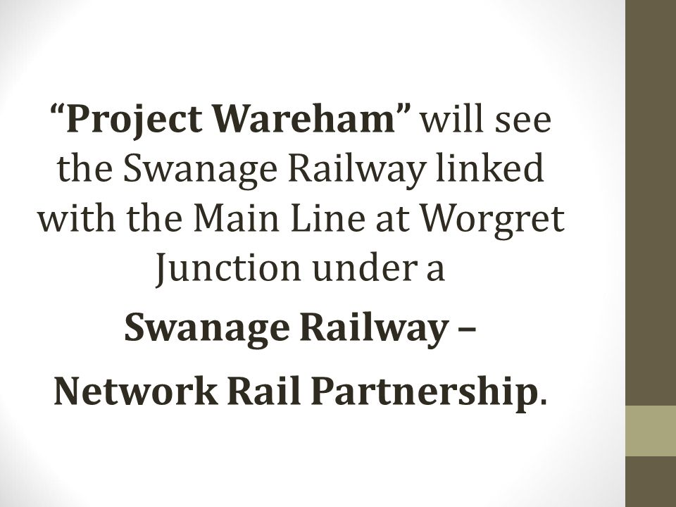 Project Wareham will see the Swanage Railway linked with the Main Line at Worgret Junction under a Swanage Railway – Network Rail Partnership.