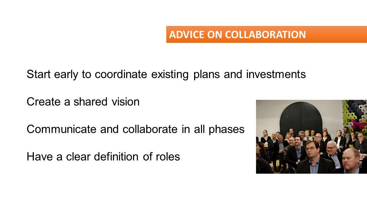 ADVICE ON COLLABORATION Start early to coordinate existing plans and investments Create a shared vision Communicate and collaborate in all phases Have
