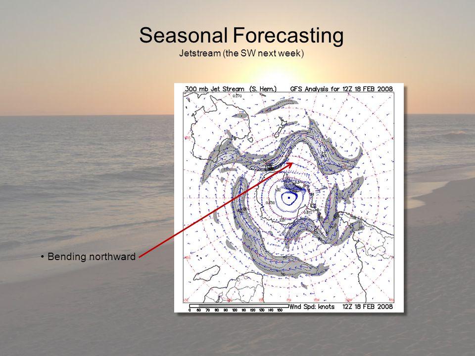 Seasonal Forecasting Jetstream (the SW next week) Bending northward Bending northward