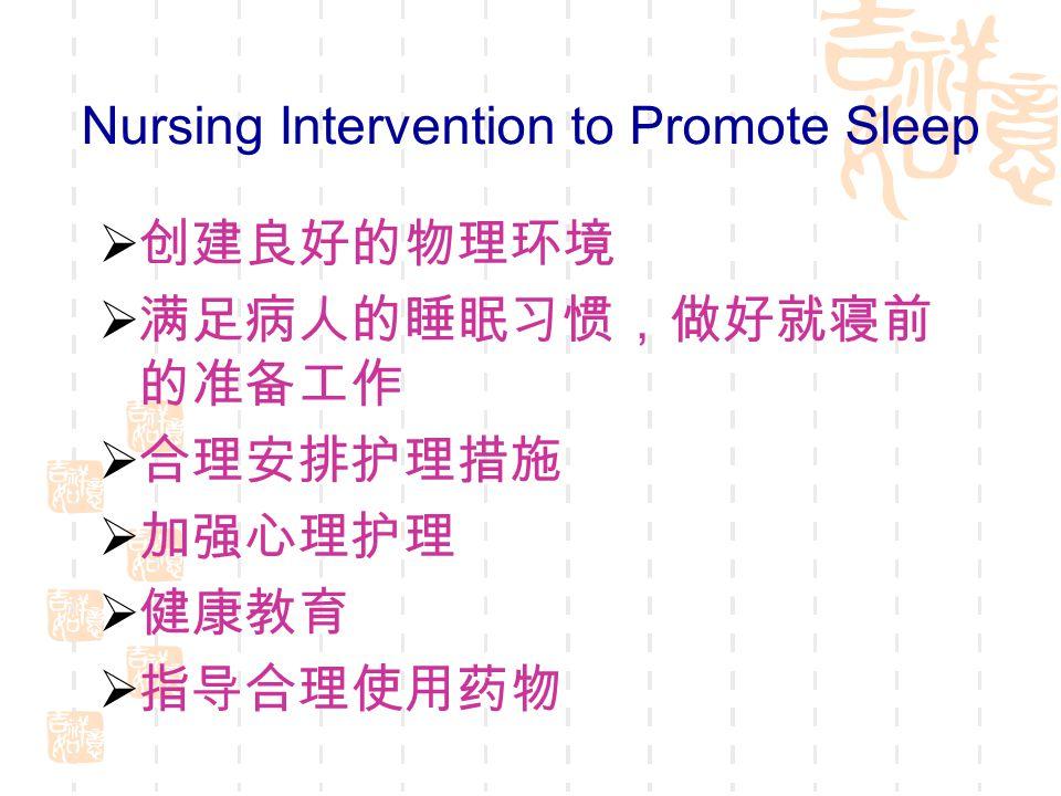 Nursing Intervention to Promote Sleep  创建良好的物理环境  满足病人的睡眠习惯,做好就寝前 的准备工作  合理安排护理措施  加强心理护理  健康教育  指导合理使用药物