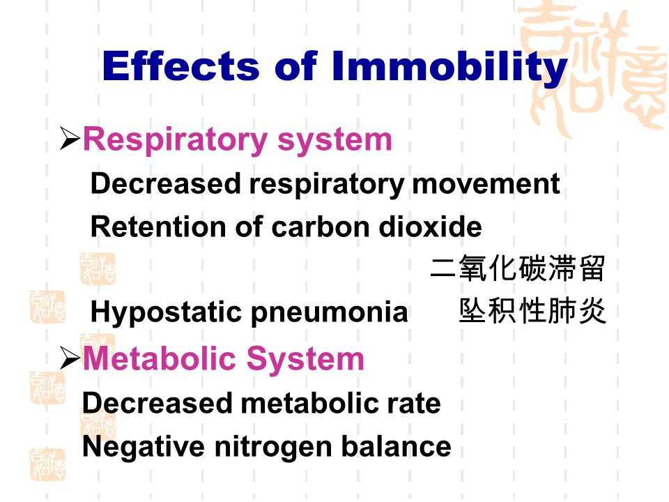 Effects of Immobility  Respiratory system Decreased respiratory movement Retention of carbon dioxide 二氧化碳滞留 Hypostatic pneumonia 坠积性肺炎  Metabolic System Decreased metabolic rate Negative nitrogen balance