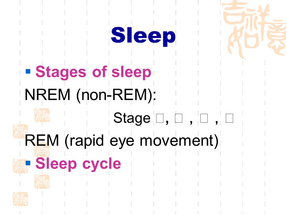 Sleep  Stages of sleep NREM (non-REM): Stage Ⅰ, Ⅱ,Ⅲ,Ⅳ REM (rapid eye movement)  Sleep cycle