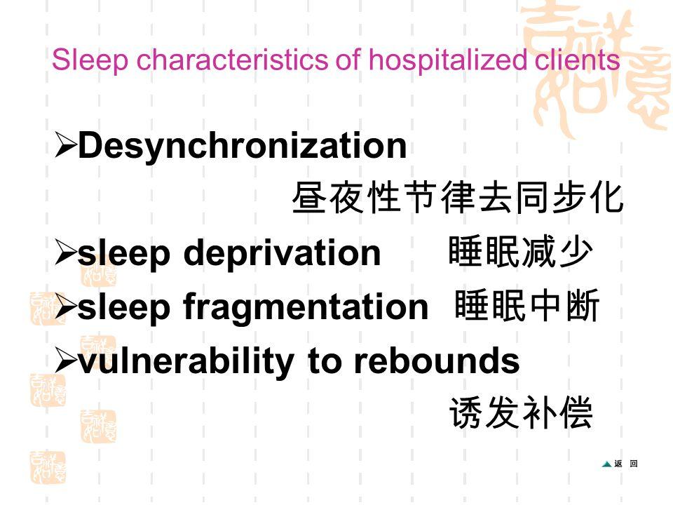 Sleep characteristics of hospitalized clients  Desynchronization 昼夜性节律去同步化  sleep deprivation 睡眠减少  sleep fragmentation 睡眠中断  vulnerability to rebounds 诱发补偿