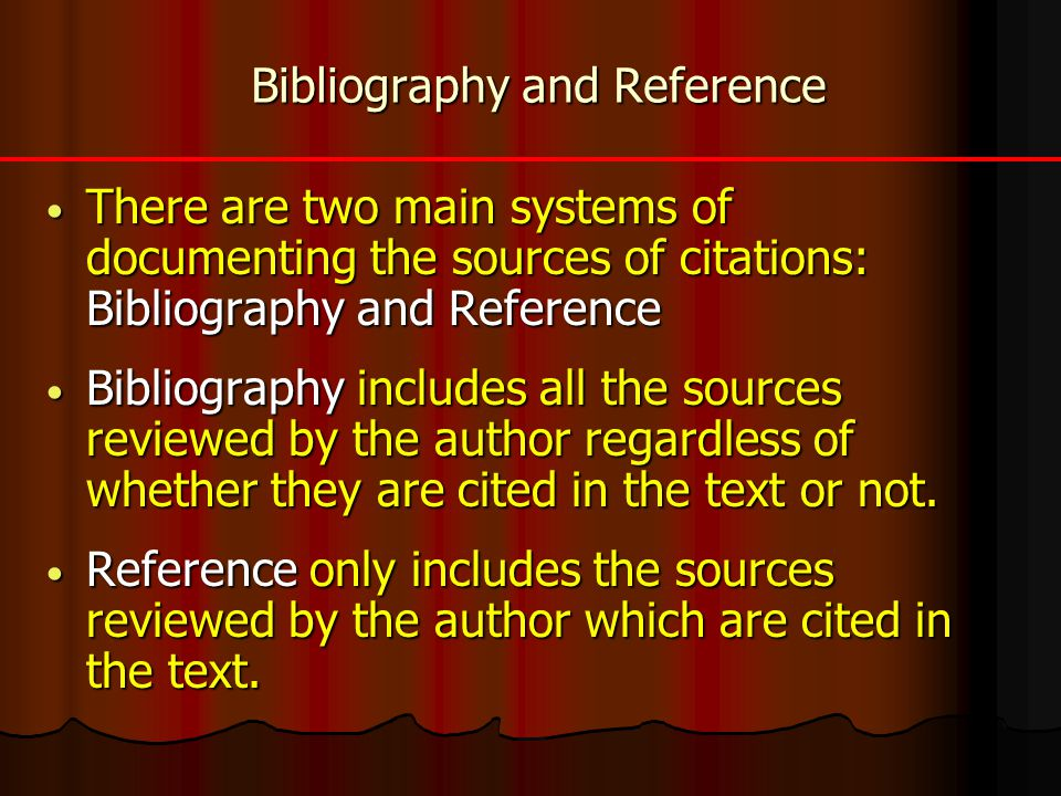 Bibliography and Reference There are two main systems of documenting the sources of citations: Bibliography and Reference There are two main systems of documenting the sources of citations: Bibliography and Reference Bibliography includes all the sources reviewed by the author regardless of whether they are cited in the text or not.
