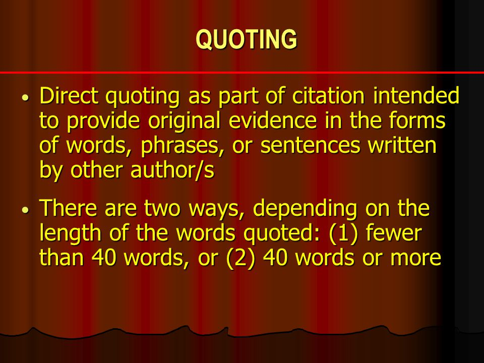 QUOTING Direct quoting as part of citation intended to provide original evidence in the forms of words, phrases, or sentences written by other author/s Direct quoting as part of citation intended to provide original evidence in the forms of words, phrases, or sentences written by other author/s There are two ways, depending on the length of the words quoted: (1) fewer than 40 words, or (2) 40 words or more There are two ways, depending on the length of the words quoted: (1) fewer than 40 words, or (2) 40 words or more