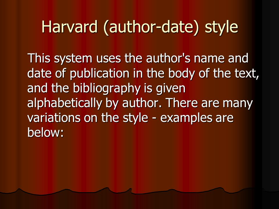 Harvard (author-date) style This system uses the author s name and date of publication in the body of the text, and the bibliography is given alphabetically by author.