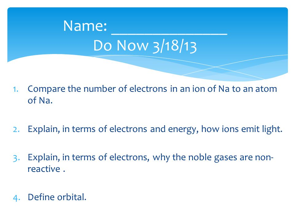 1.Compare the number of electrons in an ion of Na to an atom of Na. 2.Explain, in terms of electrons and energy, how ions emit light. 3.Explain, in te