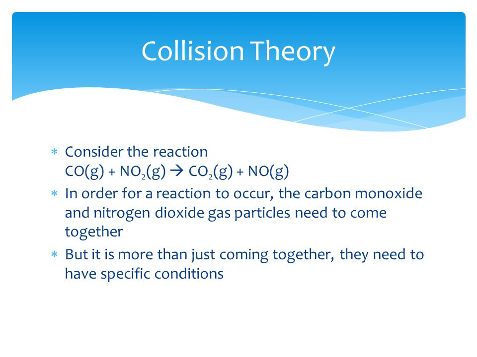 Collision Theory  Consider the reaction CO(g) + NO 2 (g)  CO 2 (g) + NO(g)  In order for a reaction to occur, the carbon monoxide and nitrogen diox