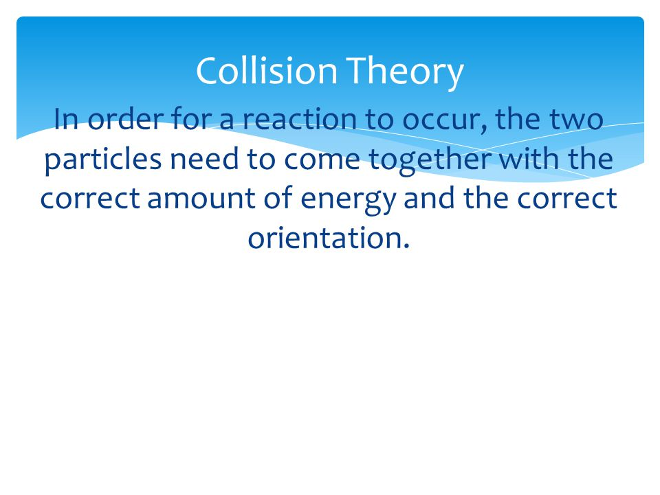 Collision Theory In order for a reaction to occur, the two particles need to come together with the correct amount of energy and the correct orientati