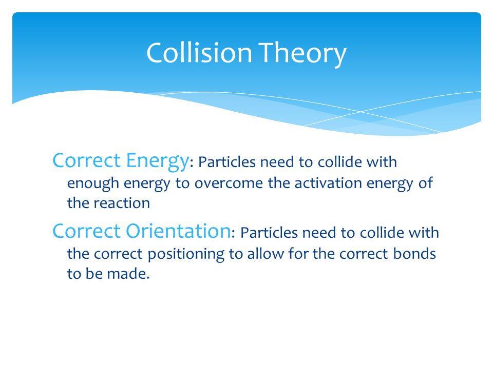 Collision Theory Correct Energy : Particles need to collide with enough energy to overcome the activation energy of the reaction Correct Orientation :