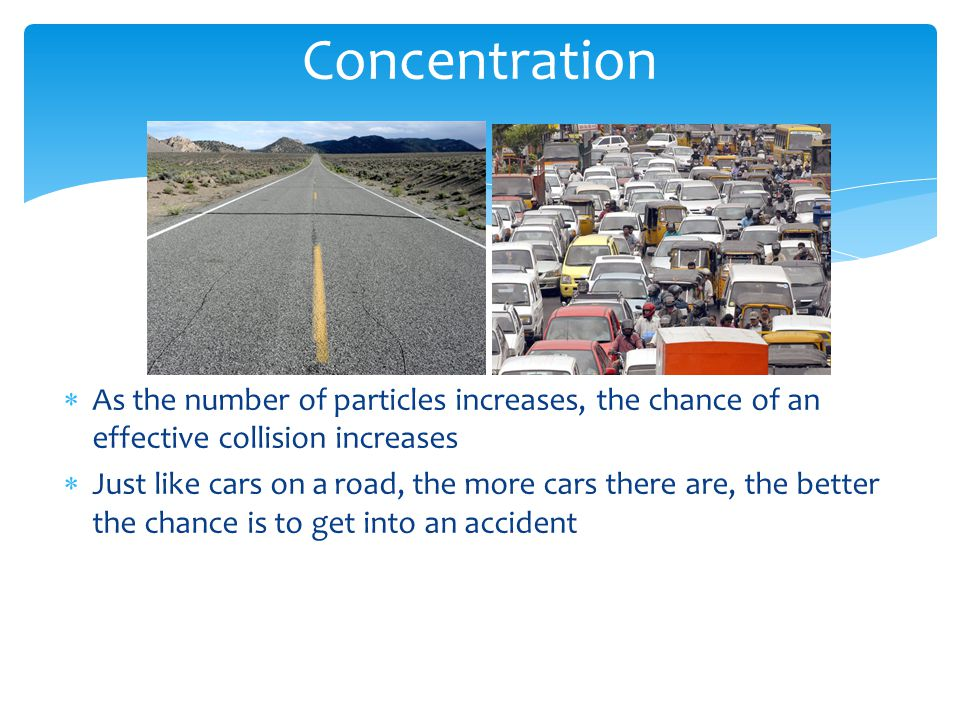 Concentration  As the number of particles increases, the chance of an effective collision increases  Just like cars on a road, the more cars there are, the better the chance is to get into an accident