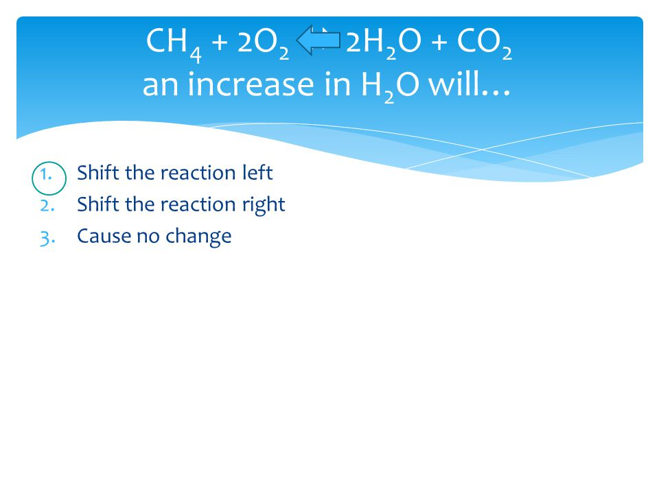 CH 4 + 2O 2  2H 2 O + CO 2 an increase in H 2 O will… 1.Shift the reaction left 2.Shift the reaction right 3.Cause no change