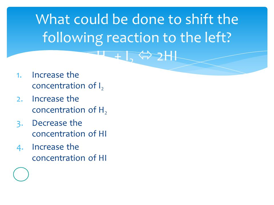 What could be done to shift the following reaction to the left.
