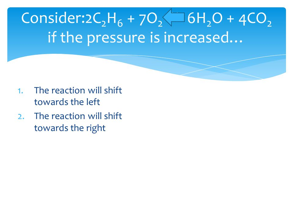 Consider:2C 2 H 6 + 7O 2  6H 2 O + 4CO 2 if the pressure is increased… 1.The reaction will shift towards the left 2.The reaction will shift towards t