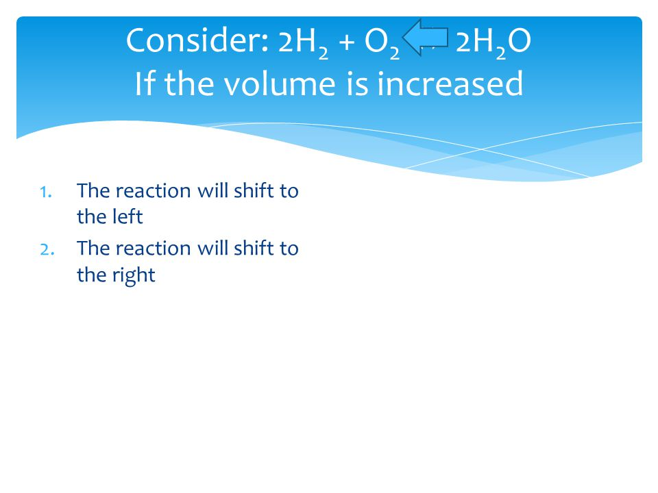 Consider: 2H 2 + O 2  2H 2 O If the volume is increased 1.The reaction will shift to the left 2.The reaction will shift to the right